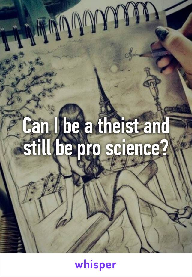 Can I be a theist and still be pro science?