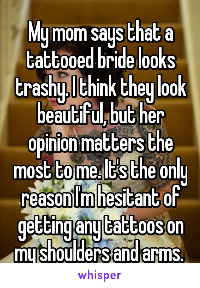 My mom says that a tattooed bride looks trashy. I think they look beautiful, but her opinion matters the most to me. It's the only reason I'm hesitant of getting any tattoos on my shoulders and arms.