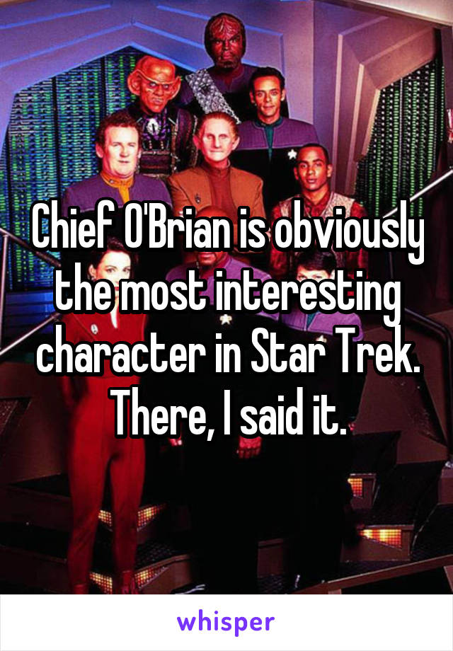 Chief O'Brian is obviously the most interesting character in Star Trek. There, I said it.