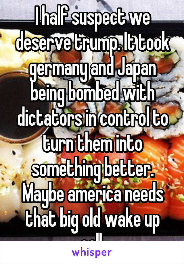 I half suspect we deserve trump. It took germany and Japan being bombed with dictators in control to turn them into something better. Maybe america needs that big old wake up call.