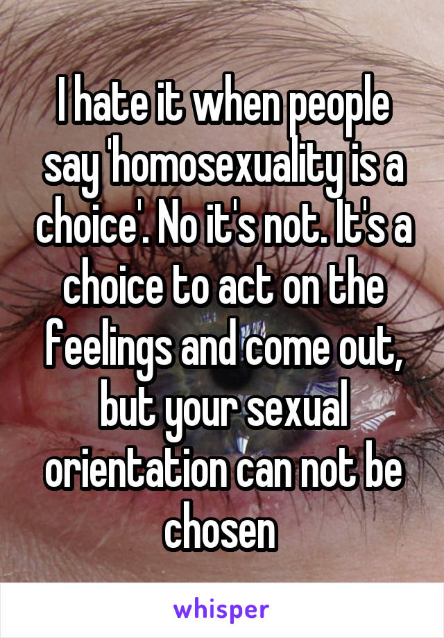 I hate it when people say 'homosexuality is a choice'. No it's not. It's a choice to act on the feelings and come out, but your sexual orientation can not be chosen
