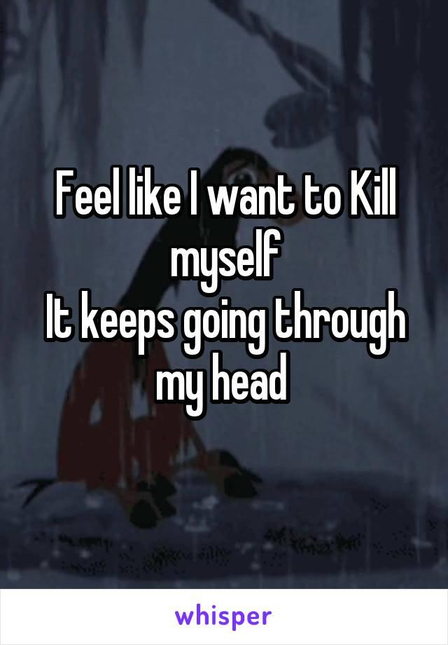Feel like I want to Kill myself It keeps going through my head