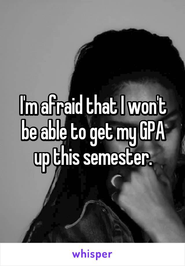 I'm afraid that I won't be able to get my GPA up this semester.