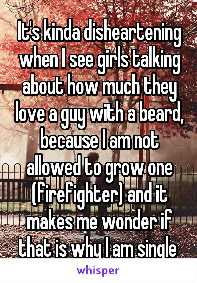 It's kinda disheartening when I see girls talking about how much they love a guy with a beard, because I am not allowed to grow one (firefighter) and it makes me wonder if that is why I am single