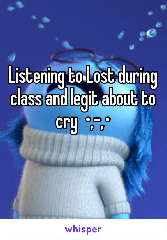 Listening to Lost during class and legit about to cry  •,-,•