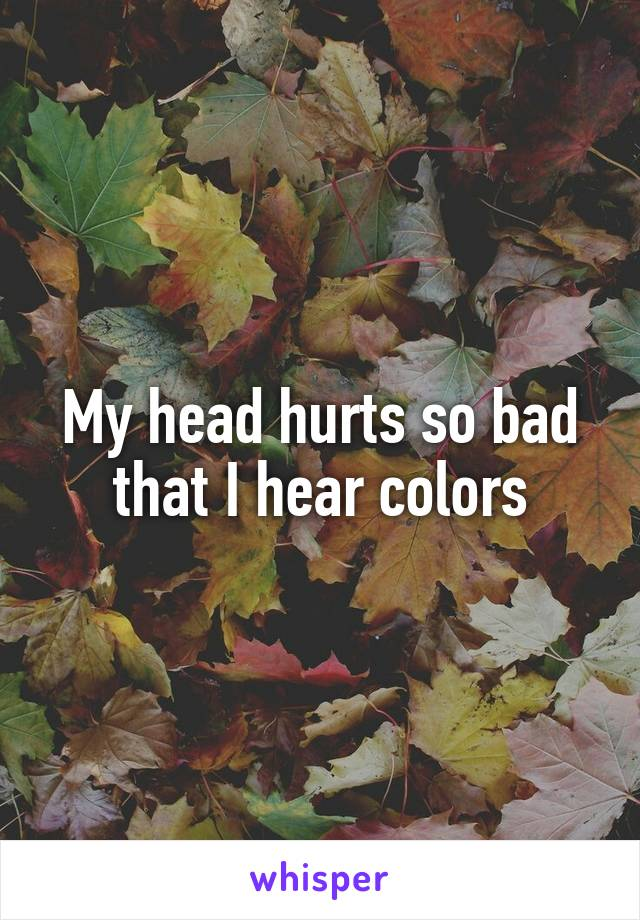 My head hurts so bad that I hear colors