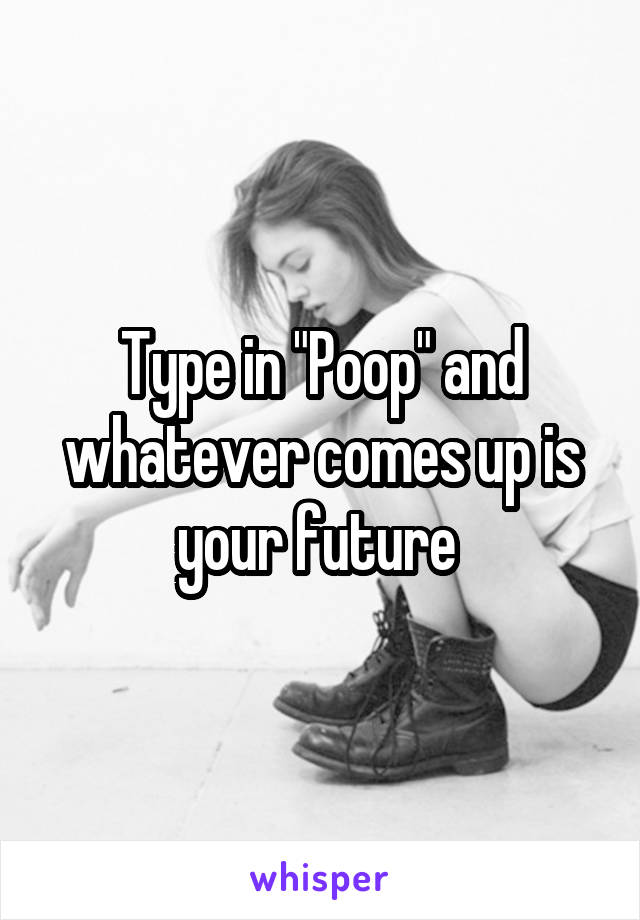 """Type in """"Poop"""" and whatever comes up is your future"""