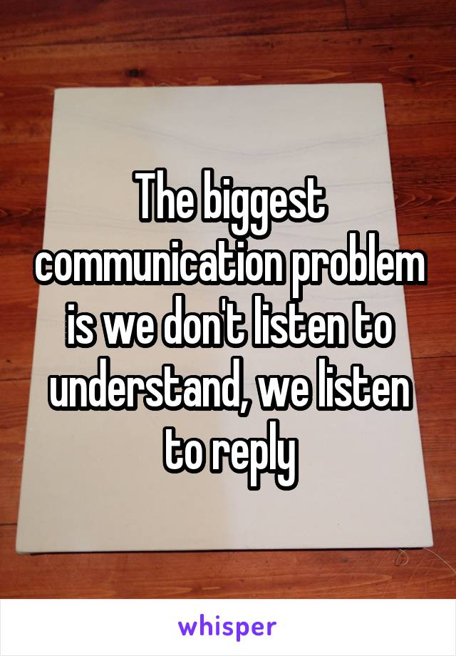 The biggest communication problem is we don't listen to understand, we listen to reply