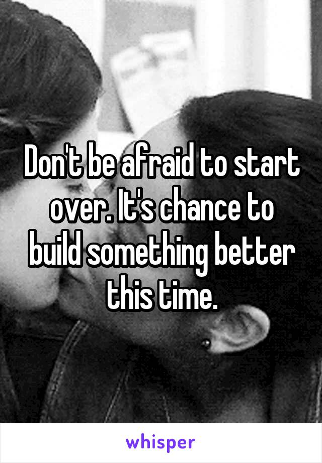 Don't be afraid to start over. It's chance to build something better this time.