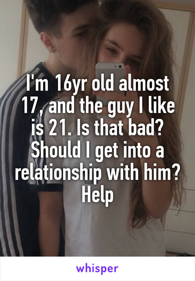I'm 16yr old almost 17, and the guy I like is 21. Is that bad? Should I get into a relationship with him? Help