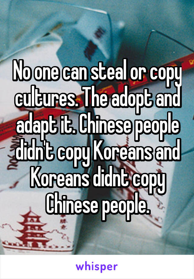 No one can steal or copy cultures. The adopt and adapt it. Chinese people didn't copy Koreans and Koreans didnt copy Chinese people.