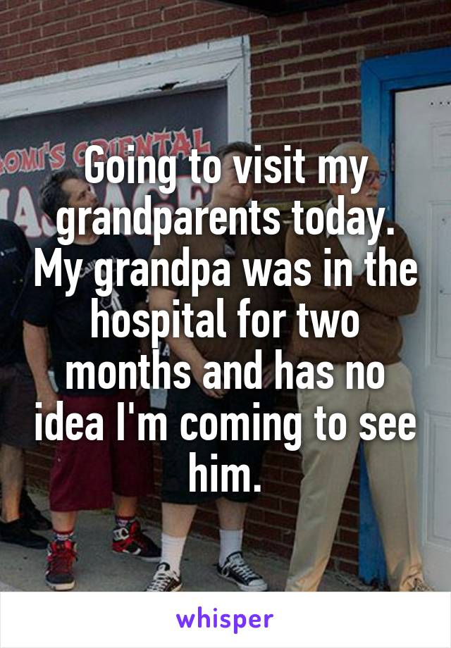 Going to visit my grandparents today. My grandpa was in the hospital for two months and has no idea I'm coming to see him.