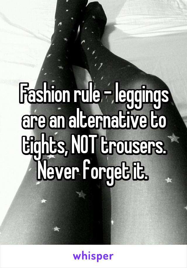 Fashion rule - leggings are an alternative to tights, NOT trousers. Never forget it.