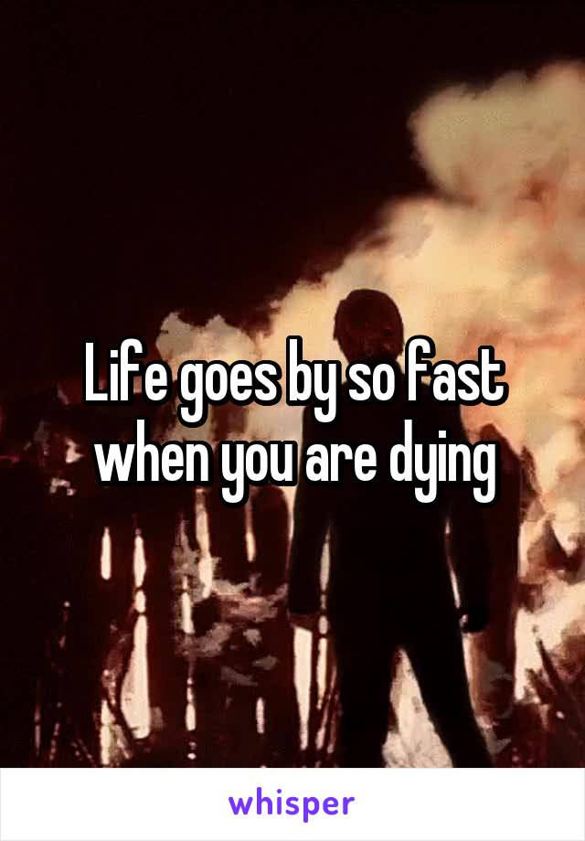 Life goes by so fast when you are dying