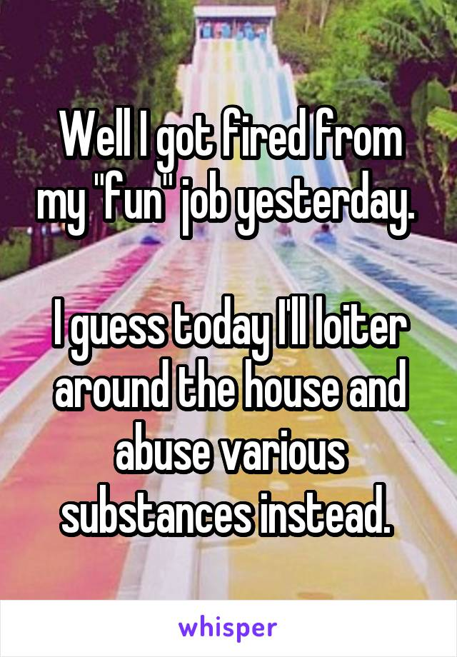 """Well I got fired from my """"fun"""" job yesterday.   I guess today I'll loiter around the house and abuse various substances instead."""