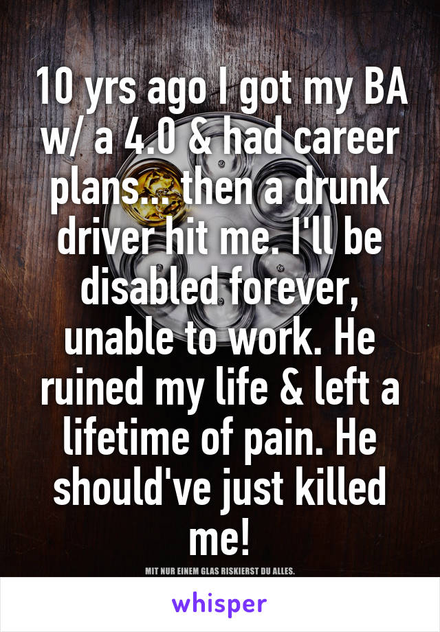 10 yrs ago I got my BA w/ a 4.0 & had career plans... then a drunk driver hit me. I'll be disabled forever, unable to work. He ruined my life & left a lifetime of pain. He should've just killed me!