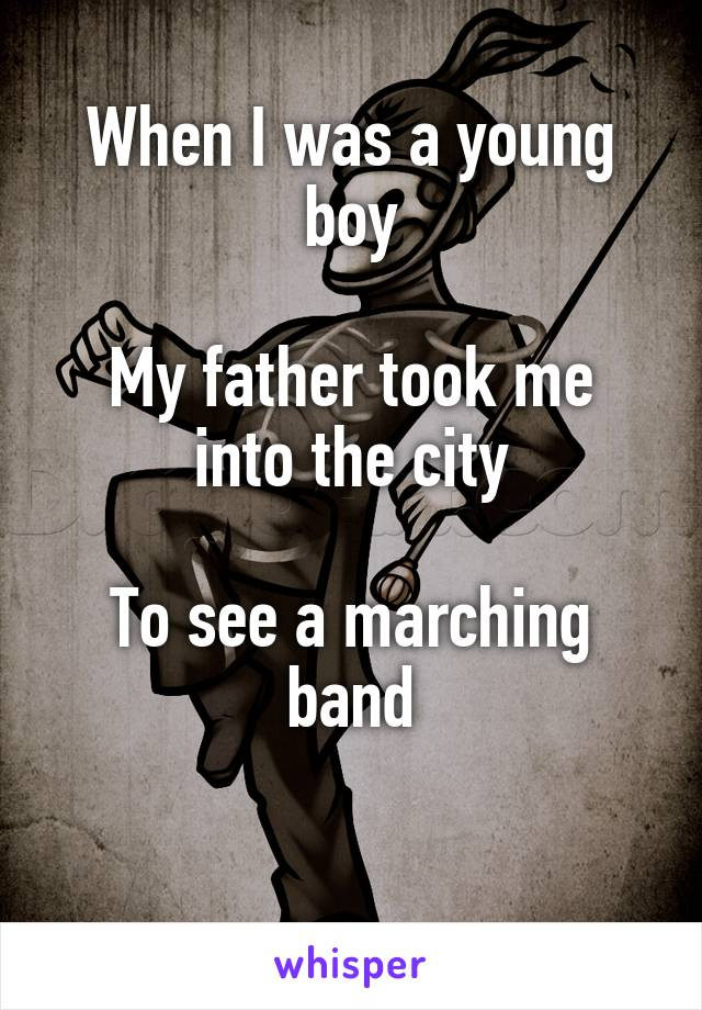 When I was a young boy  My father took me into the city  To see a marching band