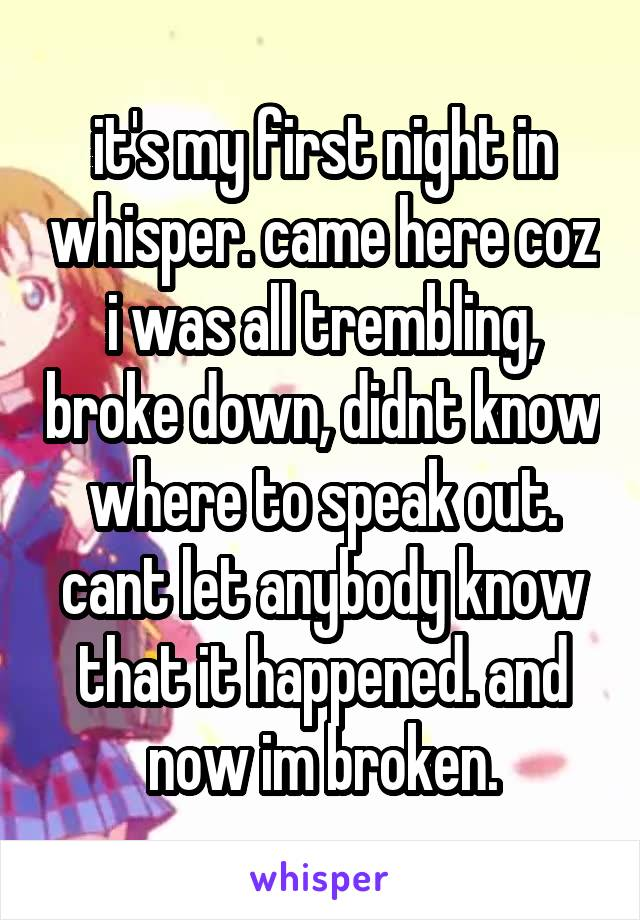 it's my first night in whisper. came here coz i was all trembling, broke down, didnt know where to speak out. cant let anybody know that it happened. and now im broken.