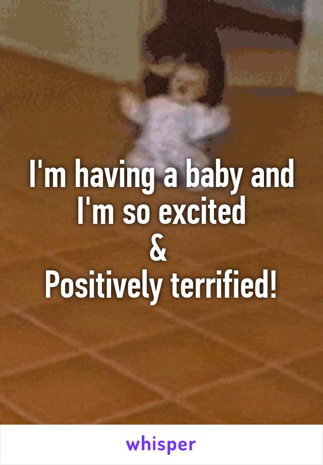 I'm having a baby and I'm so excited &  Positively terrified!