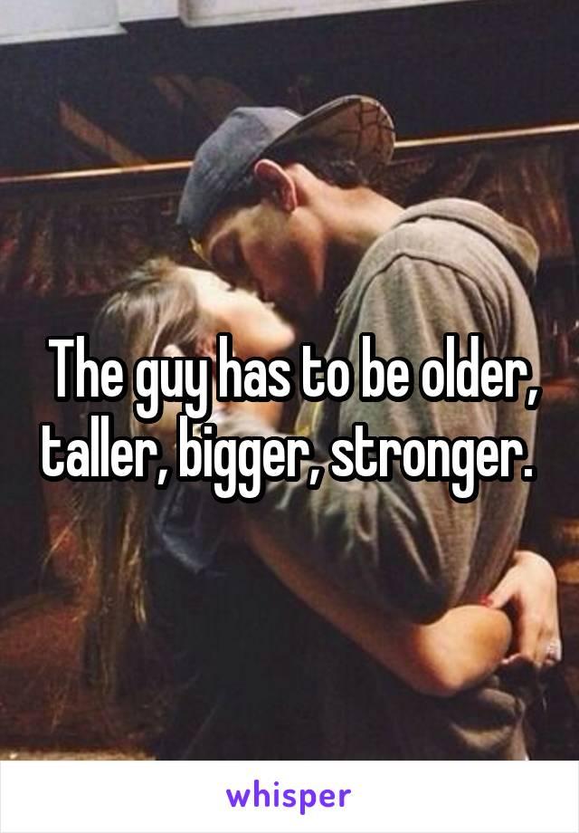 The guy has to be older, taller, bigger, stronger.