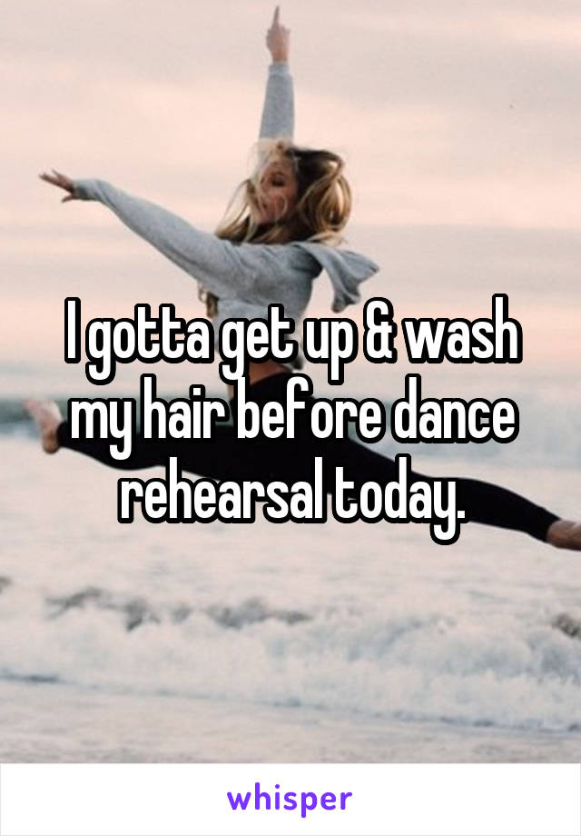 I gotta get up & wash my hair before dance rehearsal today.