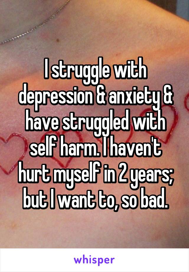I struggle with depression & anxiety & have struggled with self harm. I haven't hurt myself in 2 years; but I want to, so bad.