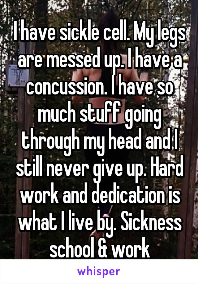 I have sickle cell. My legs are messed up. I have a concussion. I have so much stuff going through my head and I still never give up. Hard work and dedication is what I live by. Sickness school & work