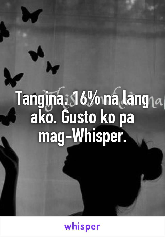 Tangina. 16% na lang ako. Gusto ko pa mag-Whisper.