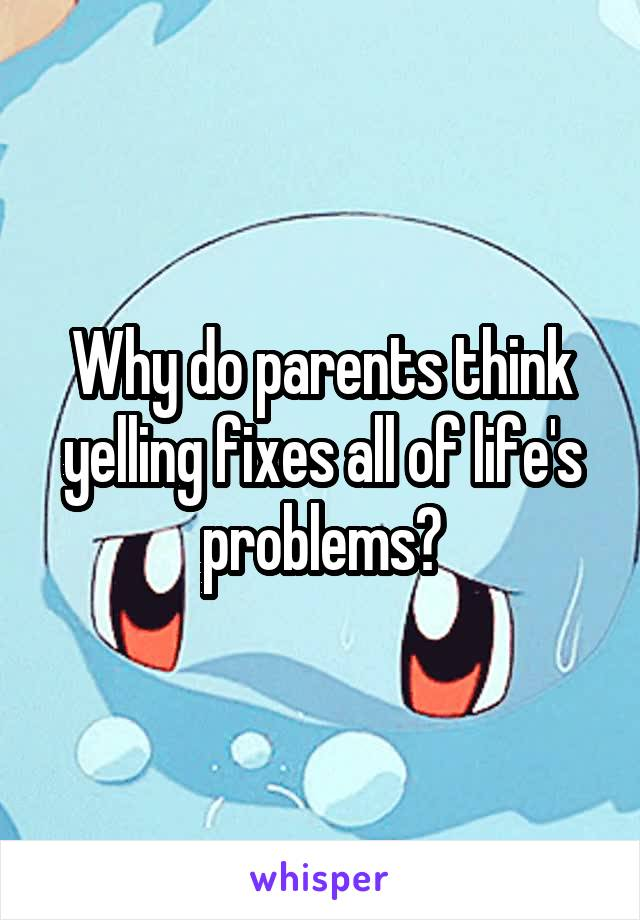 Why do parents think yelling fixes all of life's problems?