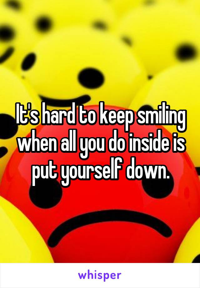 It's hard to keep smiling when all you do inside is put yourself down.