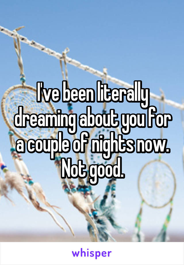 I've been literally dreaming about you for a couple of nights now. Not good.