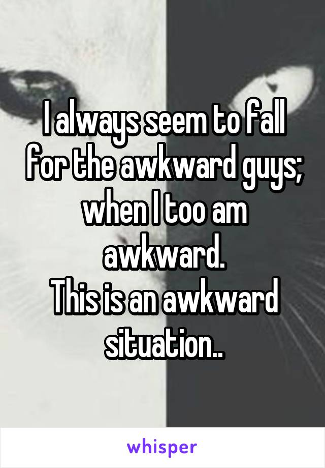 I always seem to fall for the awkward guys; when I too am awkward. This is an awkward situation..