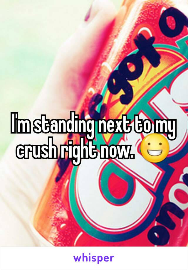 I'm standing next to my crush right now. 😀
