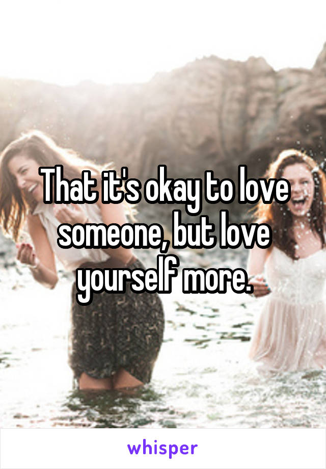 That it's okay to love someone, but love yourself more.