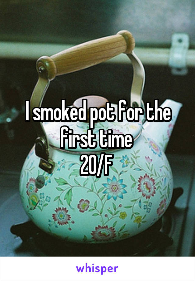 I smoked pot for the first time  20/F