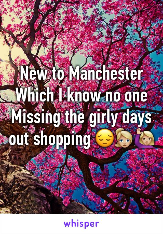 New to Manchester Which I know no one  Missing the girly days out shopping 😔👱🏼‍♀️🙋🏼