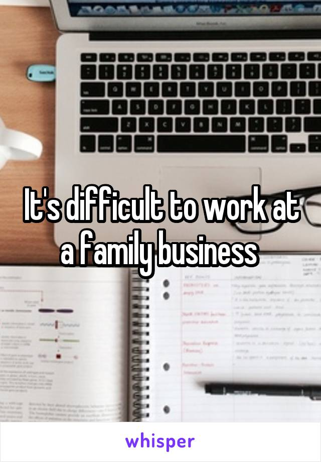 It's difficult to work at a family business