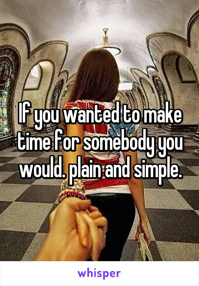 If you wanted to make time for somebody you would. plain and simple.