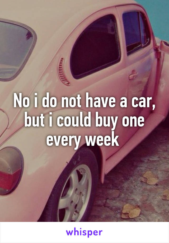 No i do not have a car, but i could buy one every week