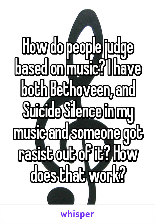 How do people judge based on music? I have both Bethoveen, and Suicide Silence in my music and someone got rasist out of it? How does that work?