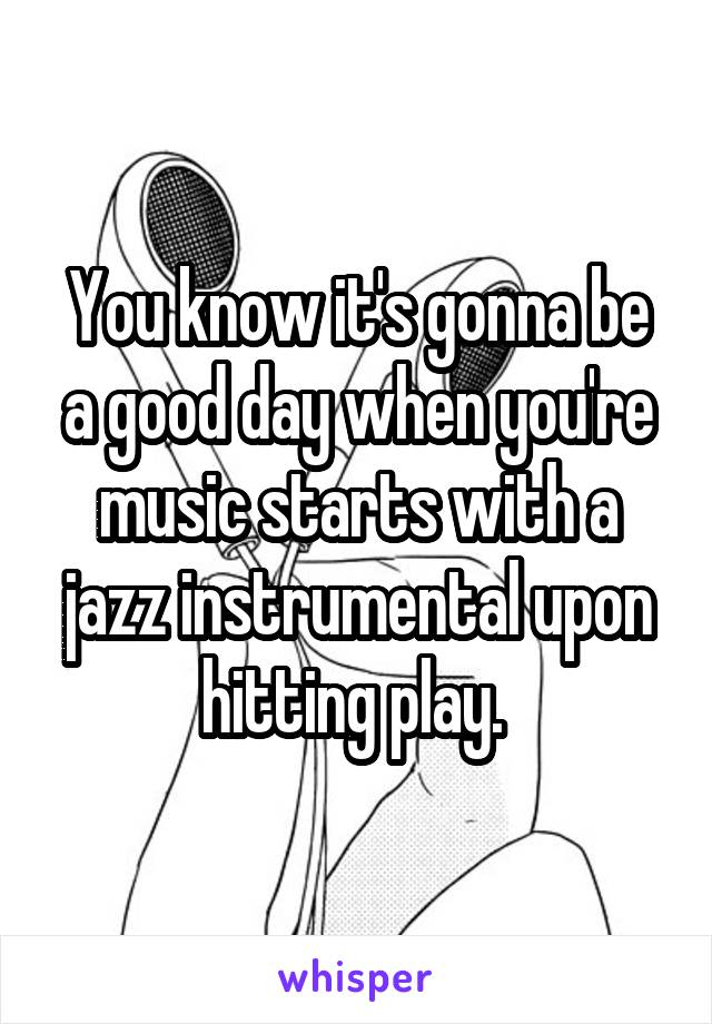 You know it's gonna be a good day when you're music starts with a jazz instrumental upon hitting play.