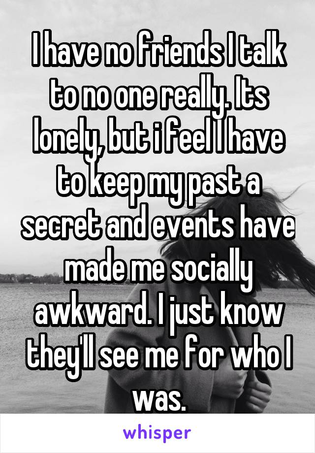 I have no friends I talk to no one really. Its lonely, but i feel I have to keep my past a secret and events have made me socially awkward. I just know they'll see me for who I was.