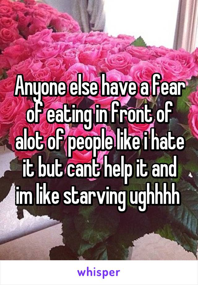 Anyone else have a fear of eating in front of alot of people like i hate it but cant help it and im like starving ughhhh