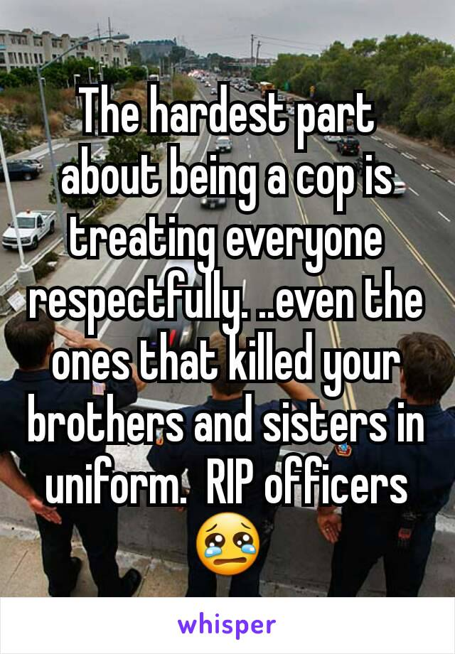 The hardest part about being a cop is treating everyone respectfully. ..even the ones that killed your brothers and sisters in uniform.  RIP officers 😢