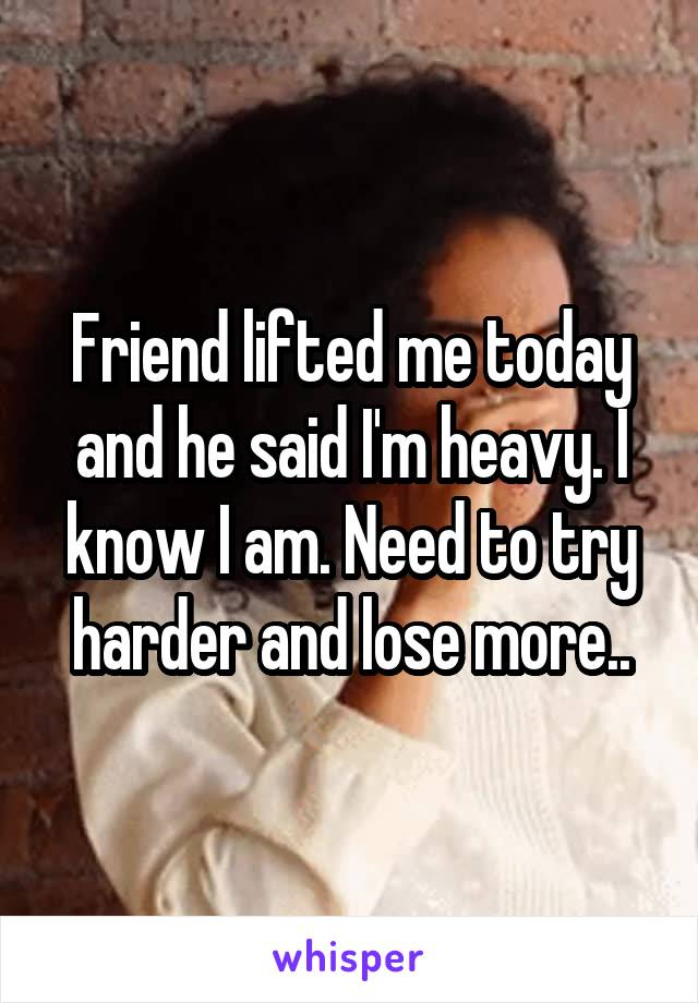 Friend lifted me today and he said I'm heavy. I know I am. Need to try harder and lose more..