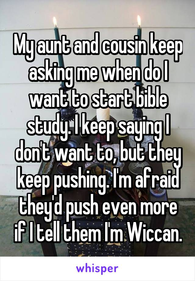 My aunt and cousin keep asking me when do I want to start bible study. I keep saying I don't want to, but they keep pushing. I'm afraid they'd push even more if I tell them I'm Wiccan.