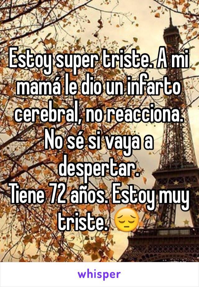 Estoy super triste. A mi mamá le dio un infarto cerebral, no reacciona. No sé si vaya a despertar.  Tiene 72 años. Estoy muy triste. 😔