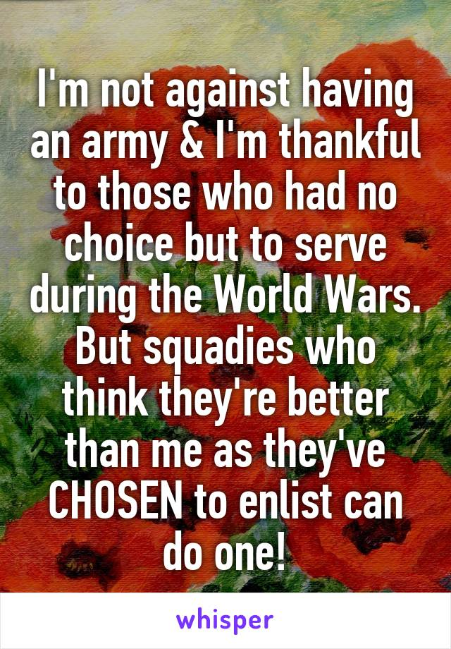 I'm not against having an army & I'm thankful to those who had no choice but to serve during the World Wars. But squadies who think they're better than me as they've CHOSEN to enlist can do one!
