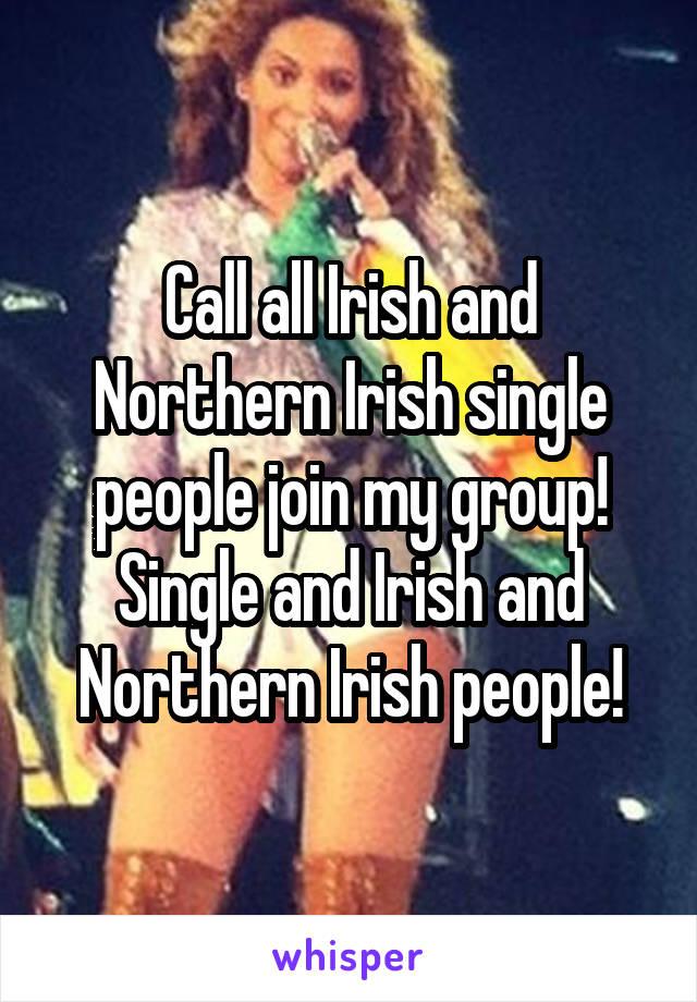 Call all Irish and Northern Irish single people join my group! Single and Irish and Northern Irish people!