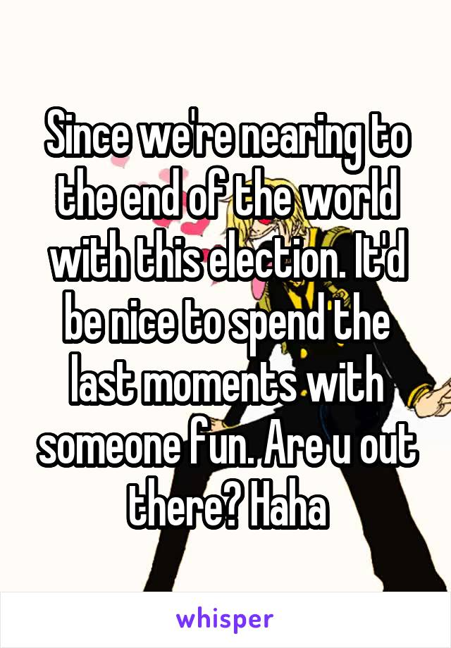Since we're nearing to the end of the world with this election. It'd be nice to spend the last moments with someone fun. Are u out there? Haha